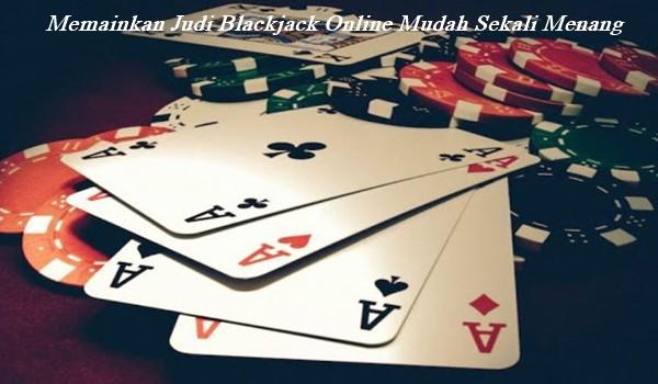 Memainkan Judi Blackjack Online Mudah Sekali Menang